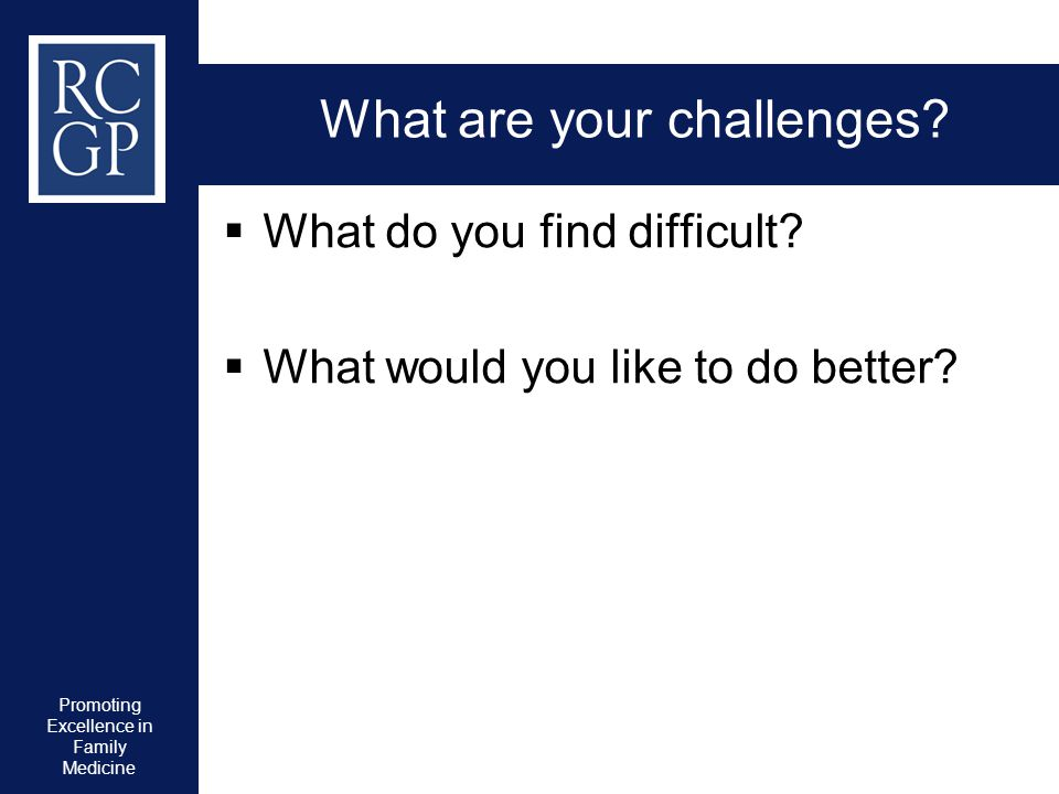 Promoting Excellence in Family Medicine What are your challenges?  What do you find difficult?  What would you like to do better?