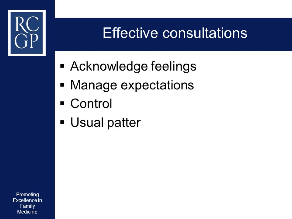 Promoting Excellence in Family Medicine Effective consultations  Acknowledge feelings  Manage expectations  Control  Usual patter