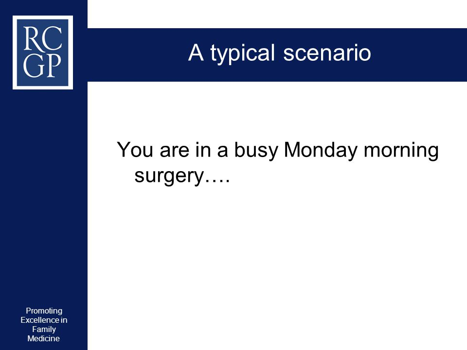 Promoting Excellence in Family Medicine A typical scenario You are in a busy Monday morning surgery….