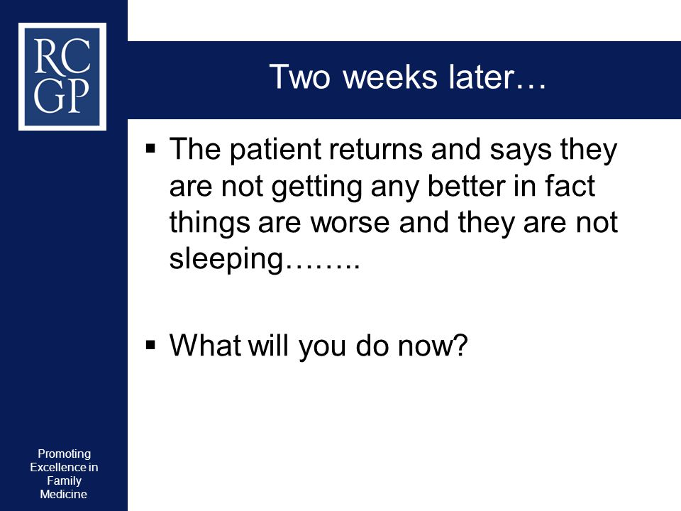 Promoting Excellence in Family Medicine Two weeks later…  The patient returns and says they are not getting any better in fact things are worse and t