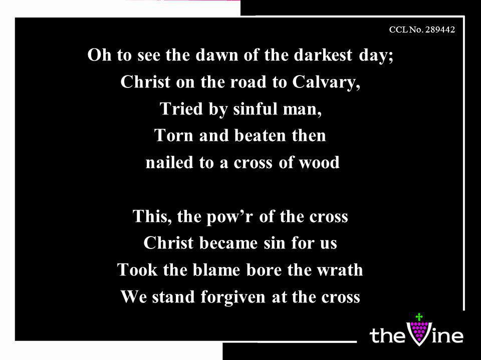 Oh to see the dawn of the darkest day; Christ on the road to Calvary, Tried by sinful man, Torn and beaten then nailed to a cross of wood This, the pow'r of the cross Christ became sin for us Took the blame bore the wrath We stand forgiven at the cross CCL No.