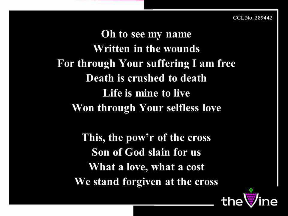 Oh to see my name Written in the wounds For through Your suffering I am free Death is crushed to death Life is mine to live Won through Your selfless love This, the pow'r of the cross Son of God slain for us What a love, what a cost We stand forgiven at the cross CCL No.