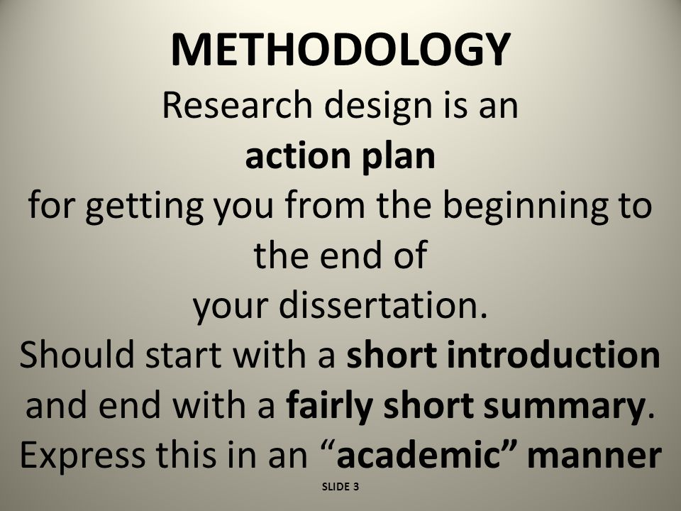 METHODOLOGY The objective:- Explain *What you did *Why you did it *How you did it *When you did it Create a framework to make it clear that you know all about research approaches SLIDE 4