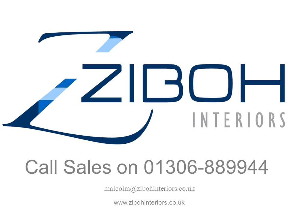 Call Sales on 01306-889944 malcolm@zibohinteriors.co.uk www.zibohinteriors.co.uk