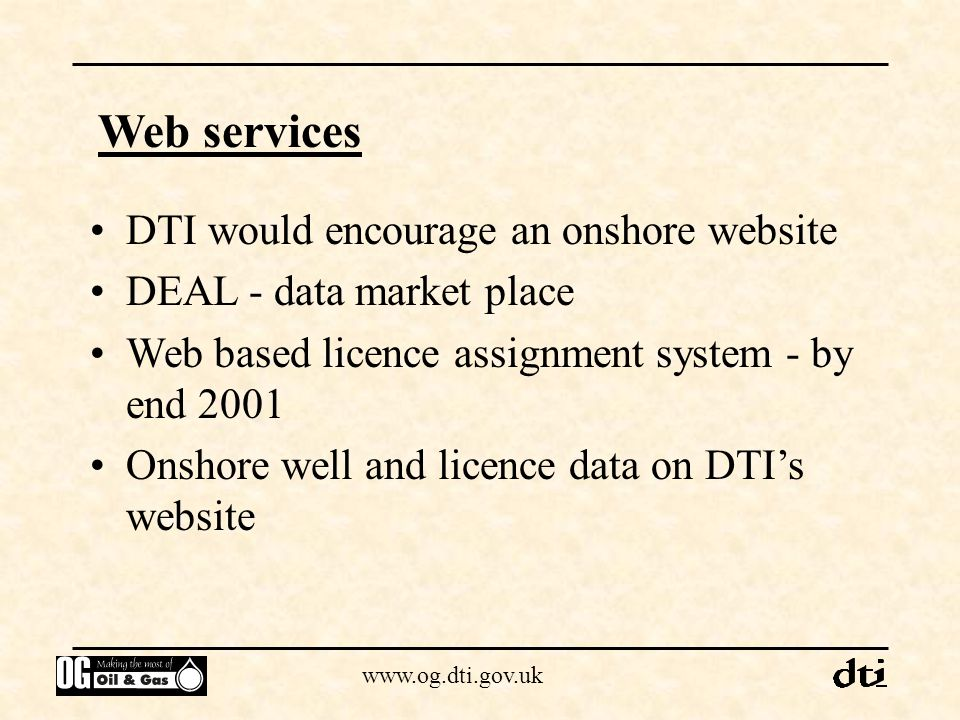 www.og.dti.gov.uk Web services DTI would encourage an onshore website DEAL - data market place Web based licence assignment system - by end 2001 Onsho