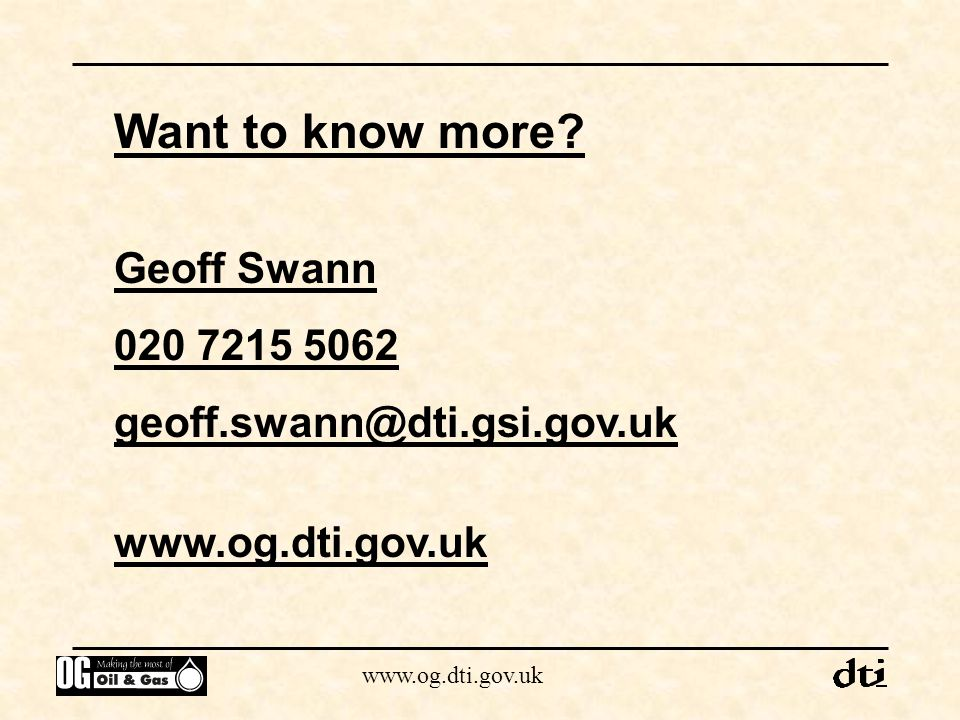 www.og.dti.gov.uk Want to know more? Geoff Swann 020 7215 5062 geoff.swann@dti.gsi.gov.uk www.og.dti.gov.uk