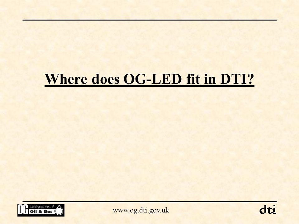 www.og.dti.gov.uk Environmental issues Legislation administered by DETR, EA/SEPA and local authorities OG-LED has an advisory role Landfill Directive - reinjection of third party liquid waste will be prohibited Foot and mouth - follow MAFF/local authority guidelines PEDL does not give right of access OG-LED will be flexible over drilling and seismic commitments
