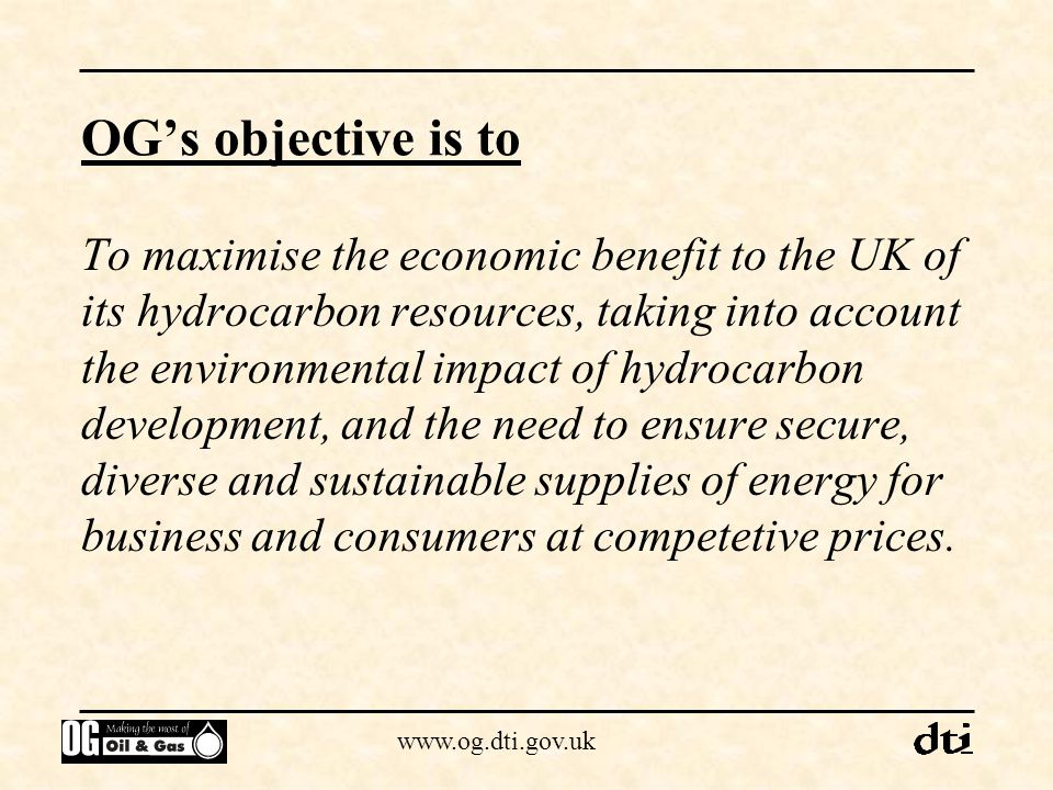 www.og.dti.gov.uk Objectives for 2010 (OGITF Targets) Production at 3 million barrels of oil equivalent per day Investment in UKCS activity sustained at £3 billion per annum Commitment to prolonged self sufficiency in oil & gas