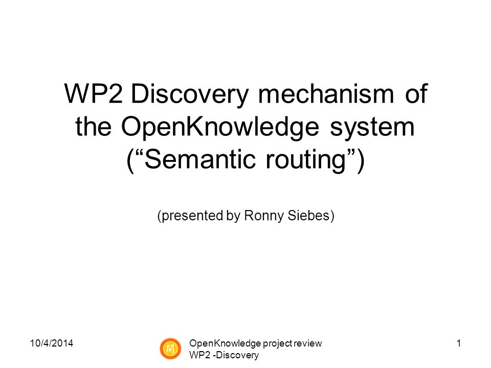 10/4/20141 WP2 Discovery mechanism of the OpenKnowledge system ( Semantic routing ) (presented by Ronny Siebes) OpenKnowledge project review WP2 -Discovery