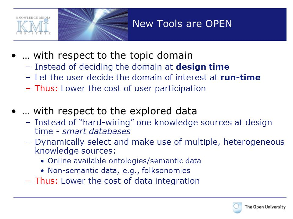 New Tools are OPEN … with respect to the topic domain –Instead of deciding the domain at design time –Let the user decide the domain of interest at run-time –Thus: Lower the cost of user participation … with respect to the explored data –Instead of hard-wiring one knowledge sources at design time - smart databases –Dynamically select and make use of multiple, heterogeneous knowledge sources: Online available ontologies/semantic data Non-semantic data, e.g., folksonomies –Thus: Lower the cost of data integration
