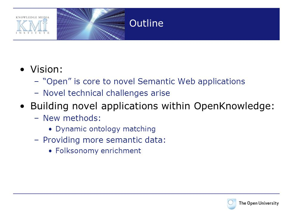 Outline Vision: – Open is core to novel Semantic Web applications –Novel technical challenges arise Building novel applications within OpenKnowledge: –New methods: Dynamic ontology matching –Providing more semantic data: Folksonomy enrichment