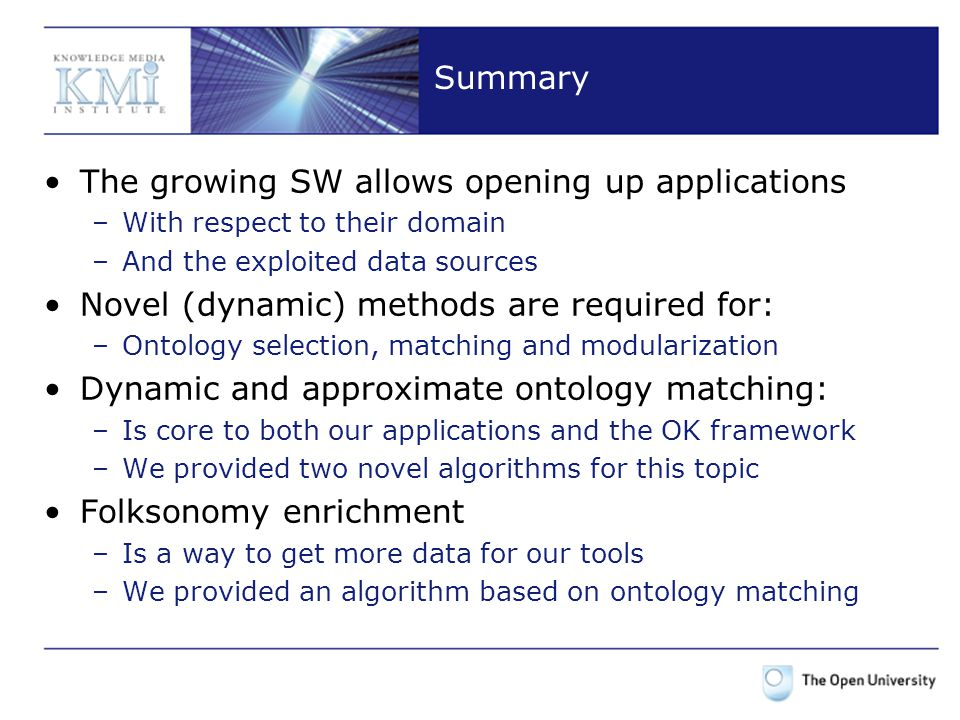 Summary The growing SW allows opening up applications –With respect to their domain –And the exploited data sources Novel (dynamic) methods are required for: –Ontology selection, matching and modularization Dynamic and approximate ontology matching: –Is core to both our applications and the OK framework –We provided two novel algorithms for this topic Folksonomy enrichment –Is a way to get more data for our tools –We provided an algorithm based on ontology matching