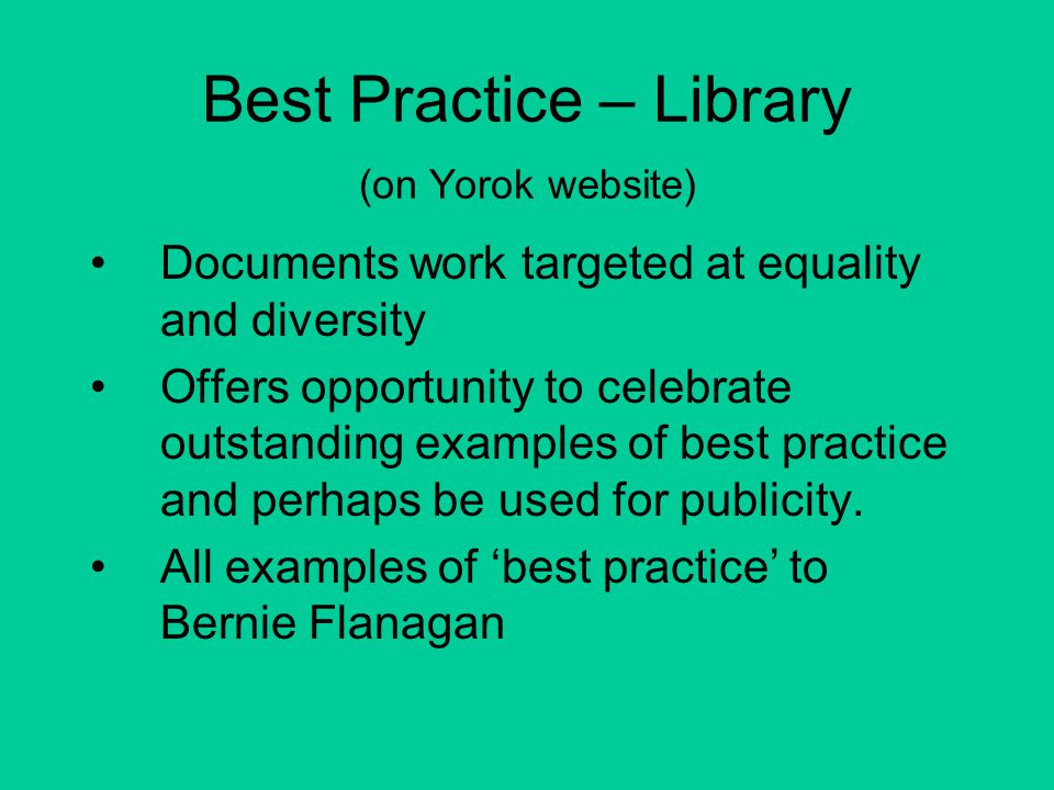Best Practice – Library (on Yorok website) Documents work targeted at equality and diversity Offers opportunity to celebrate outstanding examples of best practice and perhaps be used for publicity.