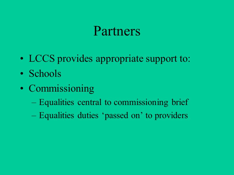 Partners LCCS provides appropriate support to: Schools Commissioning –Equalities central to commissioning brief –Equalities duties 'passed on' to providers