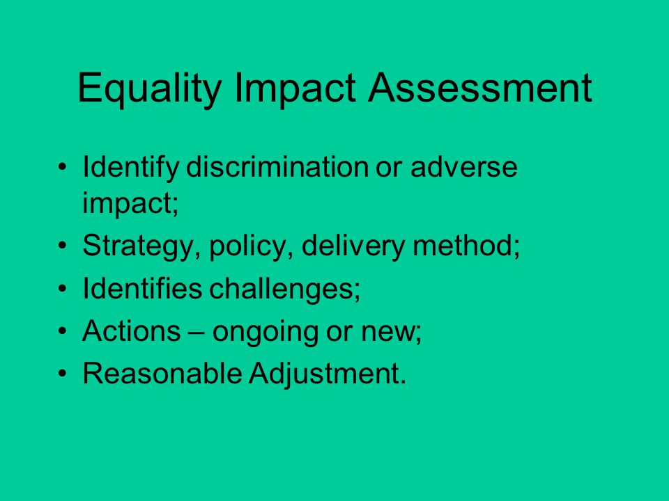 Equality Impact Assessment Identify discrimination or adverse impact; Strategy, policy, delivery method; Identifies challenges; Actions – ongoing or new; Reasonable Adjustment.