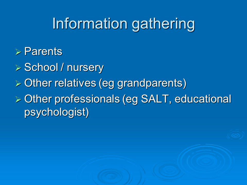 Information gathering  Parents  School / nursery  Other relatives (eg grandparents)  Other professionals (eg SALT, educational psychologist)