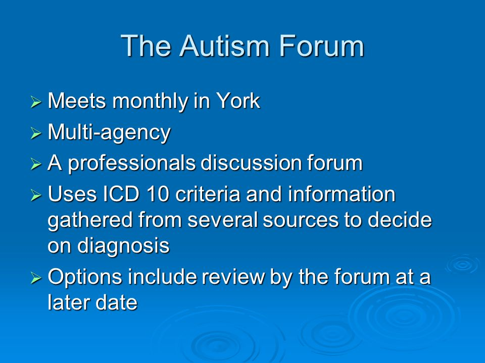 The Autism Forum  Meets monthly in York  Multi-agency  A professionals discussion forum  Uses ICD 10 criteria and information gathered from several sources to decide on diagnosis  Options include review by the forum at a later date