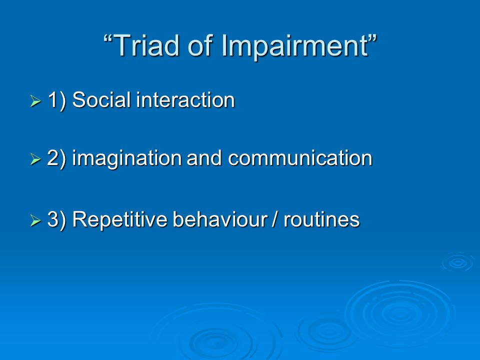 Triad of Impairment  1) Social interaction  2) imagination and communication  3) Repetitive behaviour / routines