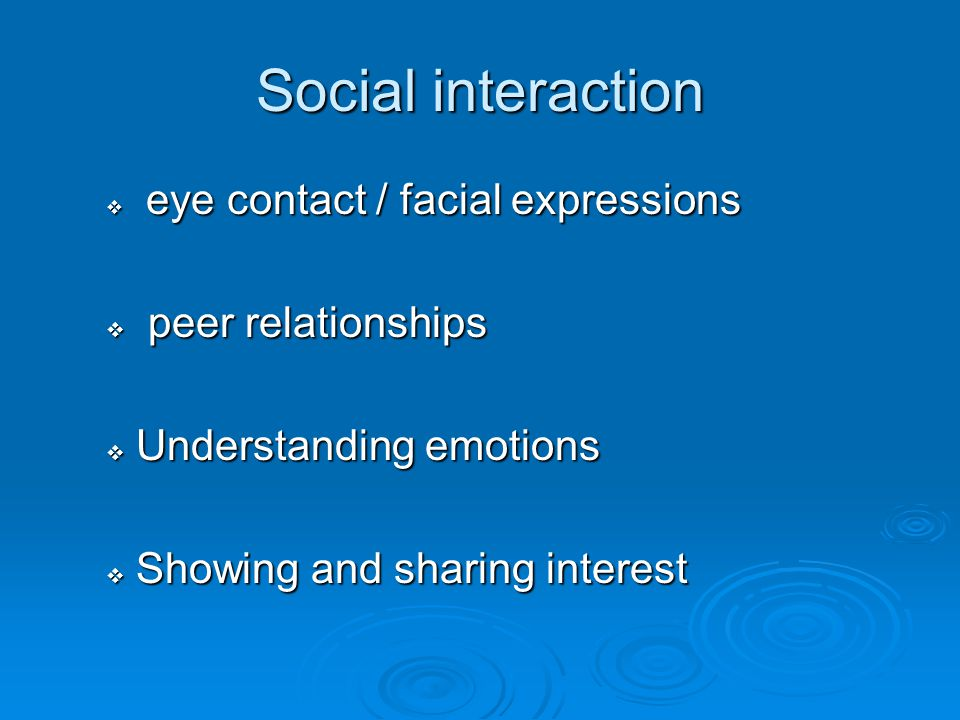 Social interaction  eye contact / facial expressions  peer relationships  Understanding emotions  Showing and sharing interest