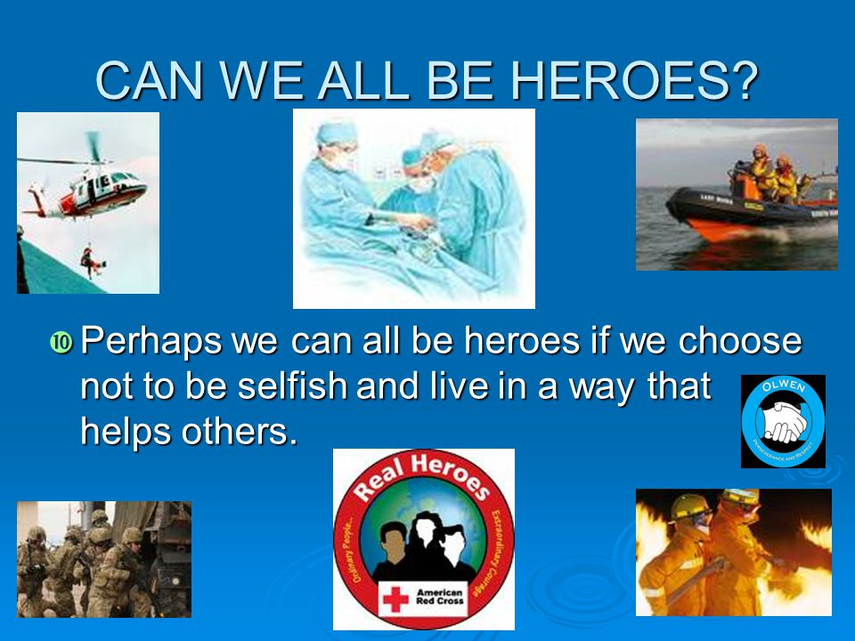 CAN WE ALL BE HEROES?  Perhaps we can all be heroes if we choose not to be selfish and live in a way that helps others.