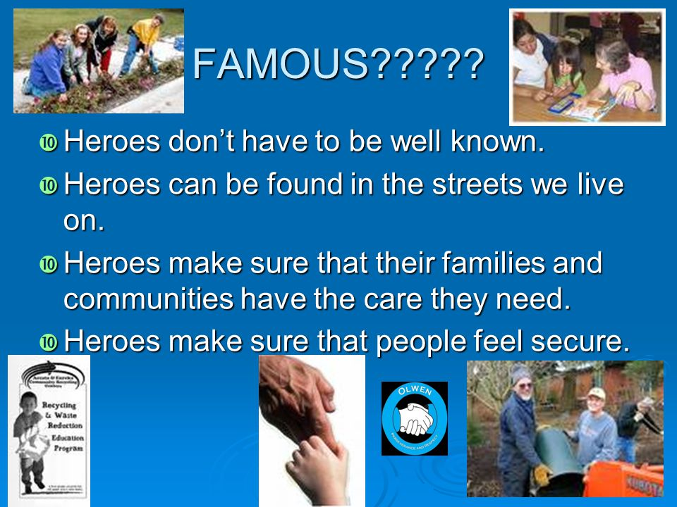FAMOUS?????  Heroes don't have to be well known.  Heroes can be found in the streets we live on.  Heroes make sure that their families and communit