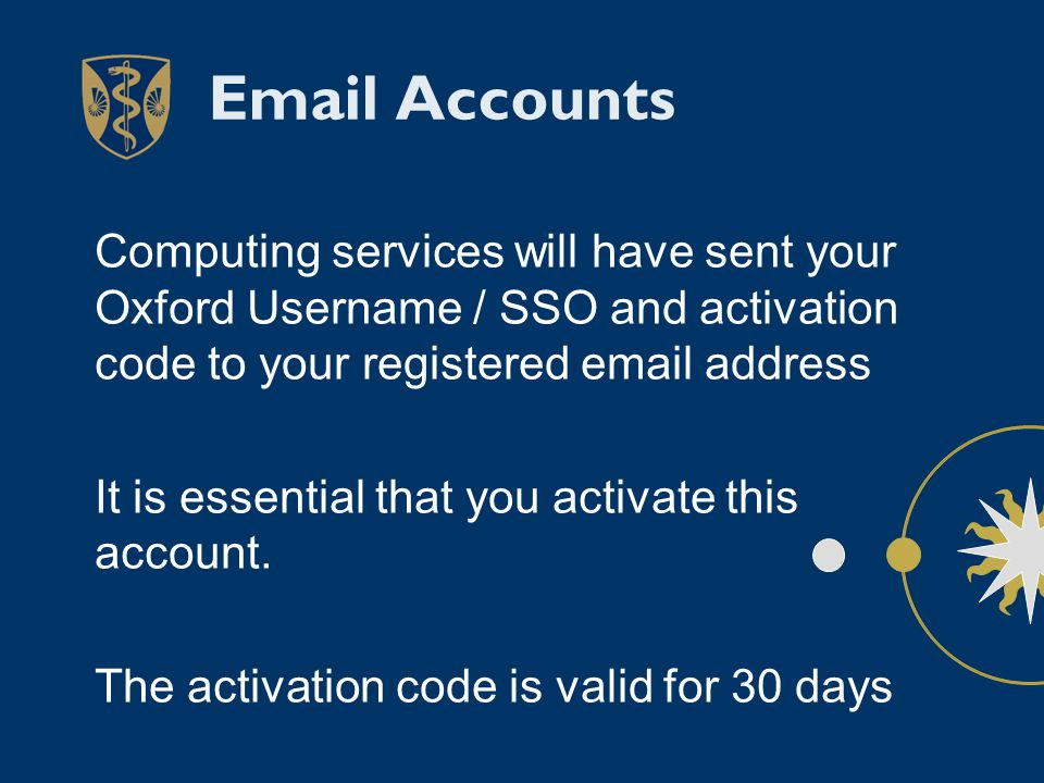 Email Accounts Computing services will have sent your Oxford Username / SSO and activation code to your registered email address It is essential that