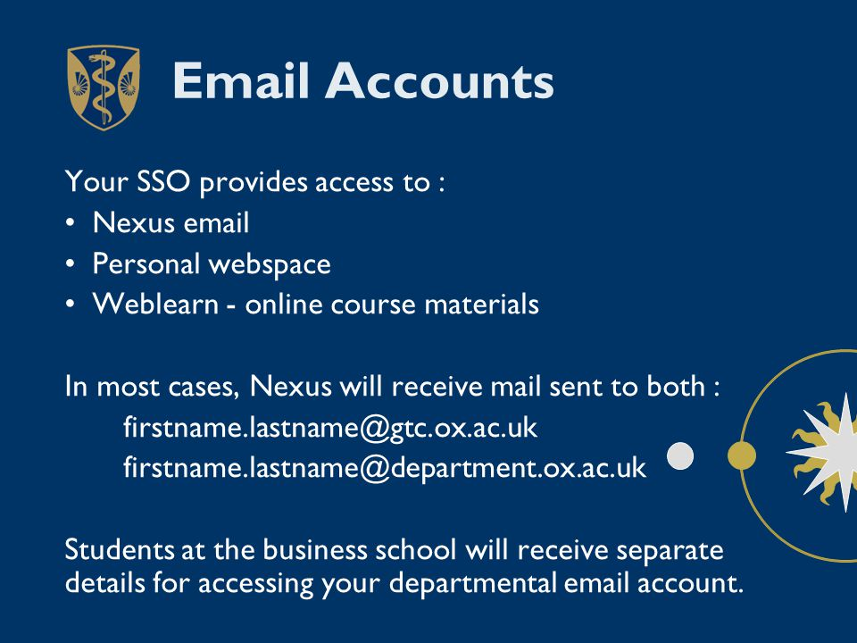 Email Accounts Your SSO provides access to : Nexus email Personal webspace Weblearn - online course materials In most cases, Nexus will receive mail sent to both : firstname.lastname@gtc.ox.ac.uk firstname.lastname@department.ox.ac.uk Students at the business school will receive separate details for accessing your departmental email account.