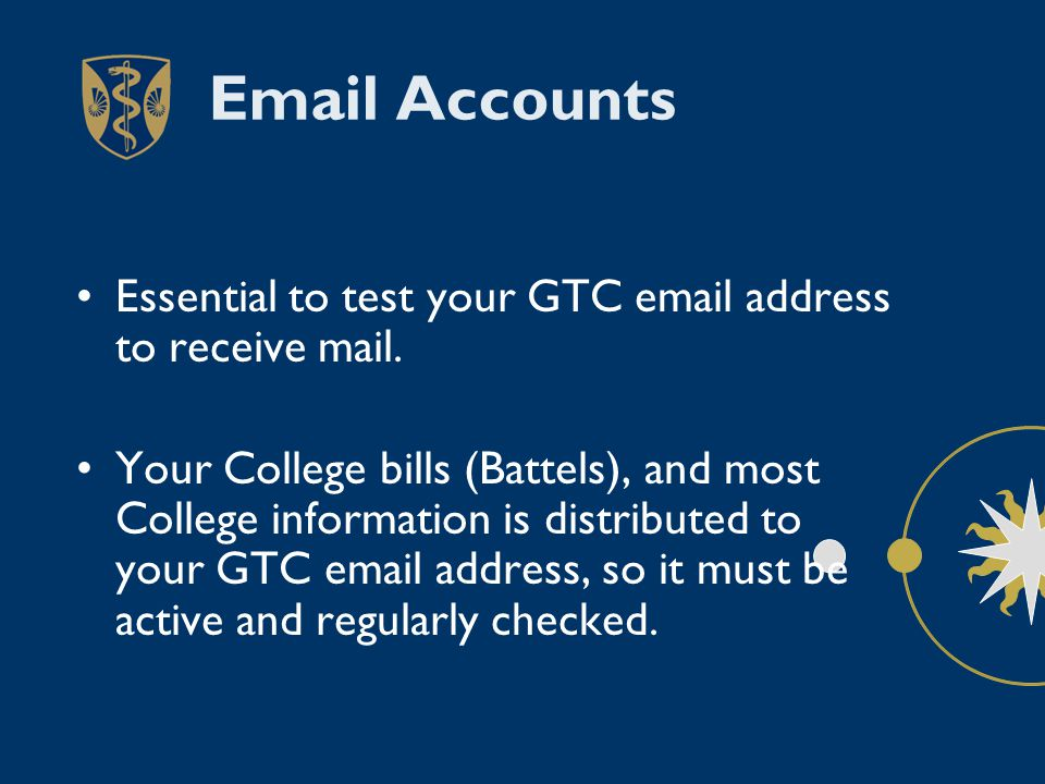 Email Accounts Essential to test your GTC email address to receive mail. Your College bills (Battels), and most College information is distributed to