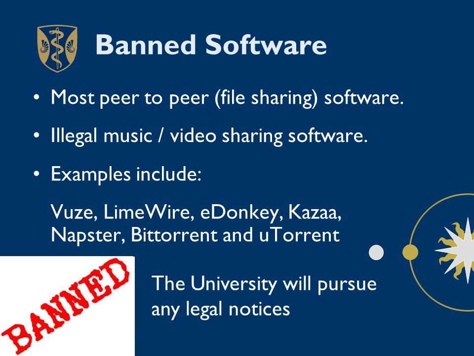 Banned Software Most peer to peer (file sharing) software. Illegal music / video sharing software. Examples include: Vuze, LimeWire, eDonkey, Kazaa, N