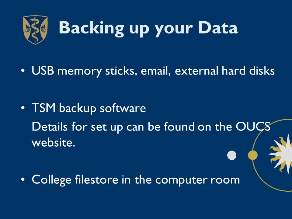 Backing up your Data USB memory sticks, email, external hard disks TSM backup software Details for set up can be found on the OUCS website.