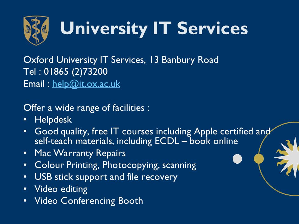 University IT Services Oxford University IT Services, 13 Banbury Road Tel : 01865 (2)73200 Email : help@it.ox.ac.ukhelp@it.ox.ac.uk Offer a wide range of facilities : Helpdesk Good quality, free IT courses including Apple certified and self-teach materials, including ECDL – book online Mac Warranty Repairs Colour Printing, Photocopying, scanning USB stick support and file recovery Video editing Video Conferencing Booth