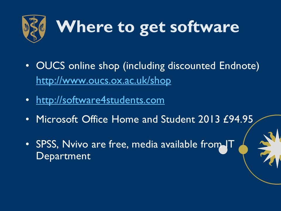 Where to get software OUCS online shop (including discounted Endnote) http://www.oucs.ox.ac.uk/shop http://software4students.com Microsoft Office Home and Student 2013 £94.95 SPSS, Nvivo are free, media available from IT Department