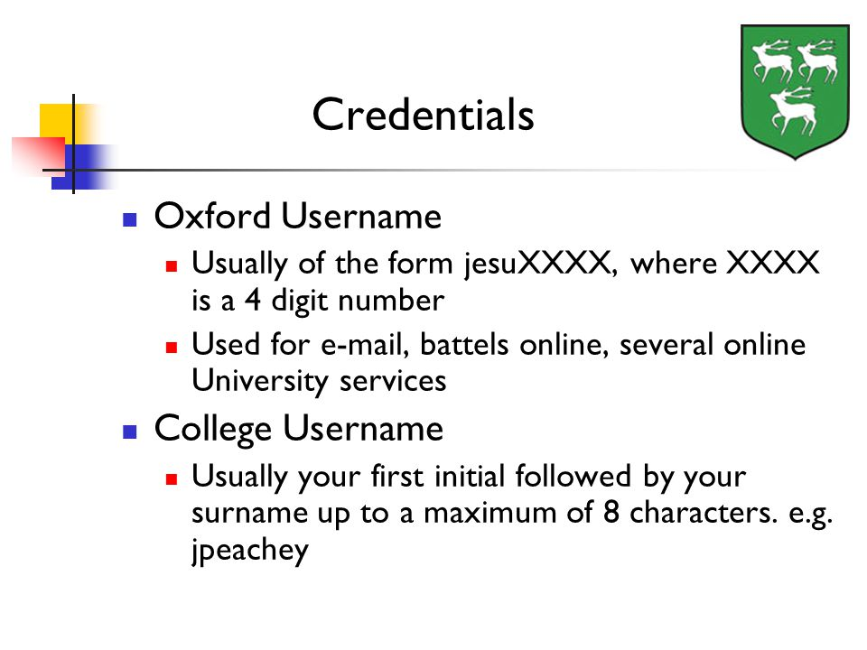 Credentials Oxford Username Usually of the form jesuXXXX, where XXXX is a 4 digit number Used for e-mail, battels online, several online University se