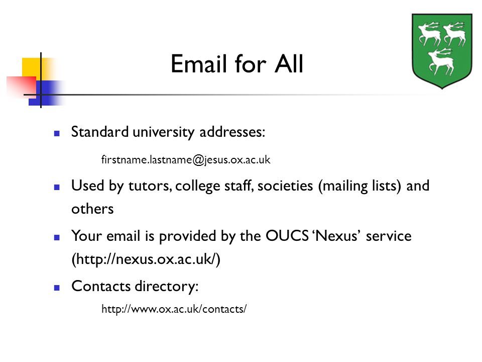 Standard university addresses: Used by tutors, college staff, societies (mailing lists) and others Your  is provided by the OUCS 'Nexus' service (  Contacts directory:    for All