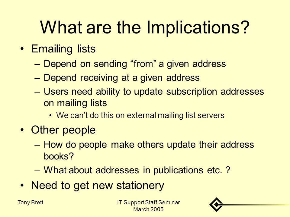 "IT Support Staff Seminar March 2005 Tony Brett What are the Implications? Emailing lists –Depend on sending ""from"" a given address –Depend receiving a"