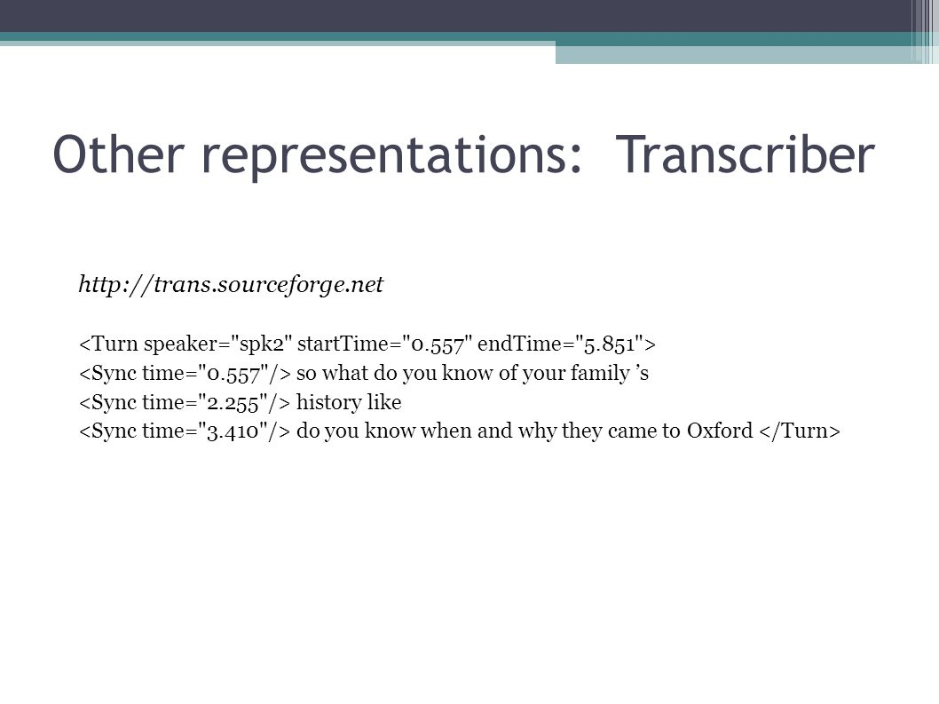 Other representations: Labb-Cat (ONZE Miner) http://onzeminer.sourceforge.net Transcriber or Praat representation
