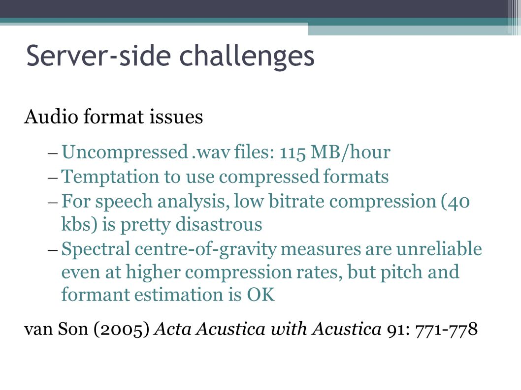 Server-side challenges Amount of material Storage – CD quality audio: 635 MB/hour – Uncompressed.wav files: 115 MB/hour – 1.02 TB/year – Library/archive.wav files: 1 GB/hr, 9 TB/yr 1 TB (1000 GB) hard drive: c.