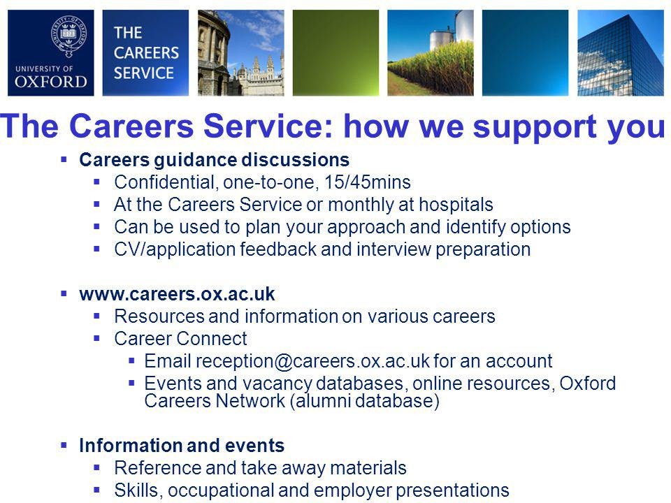 The Careers Service: how we support you  Careers guidance discussions  Confidential, one-to-one, 15/45mins  At the Careers Service or monthly at hospitals  Can be used to plan your approach and identify options  CV/application feedback and interview preparation  www.careers.ox.ac.uk  Resources and information on various careers  Career Connect  Email reception@careers.ox.ac.uk for an account  Events and vacancy databases, online resources, Oxford Careers Network (alumni database)  Information and events  Reference and take away materials  Skills, occupational and employer presentations