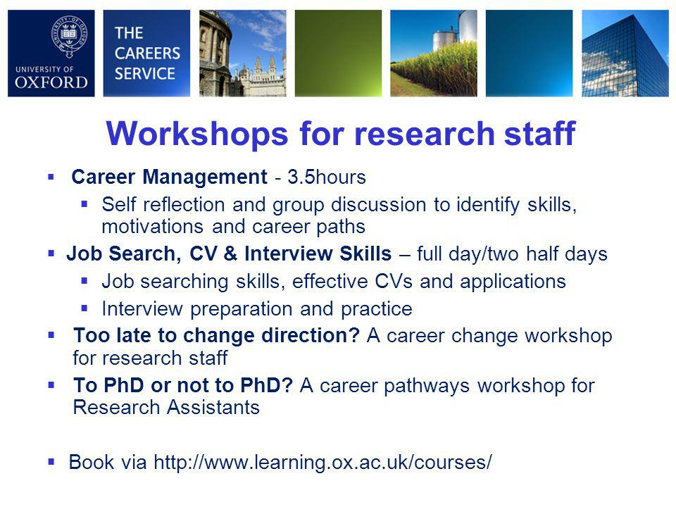 Workshops for research staff  Career Management - 3.5hours  Self reflection and group discussion to identify skills, motivations and career paths 
