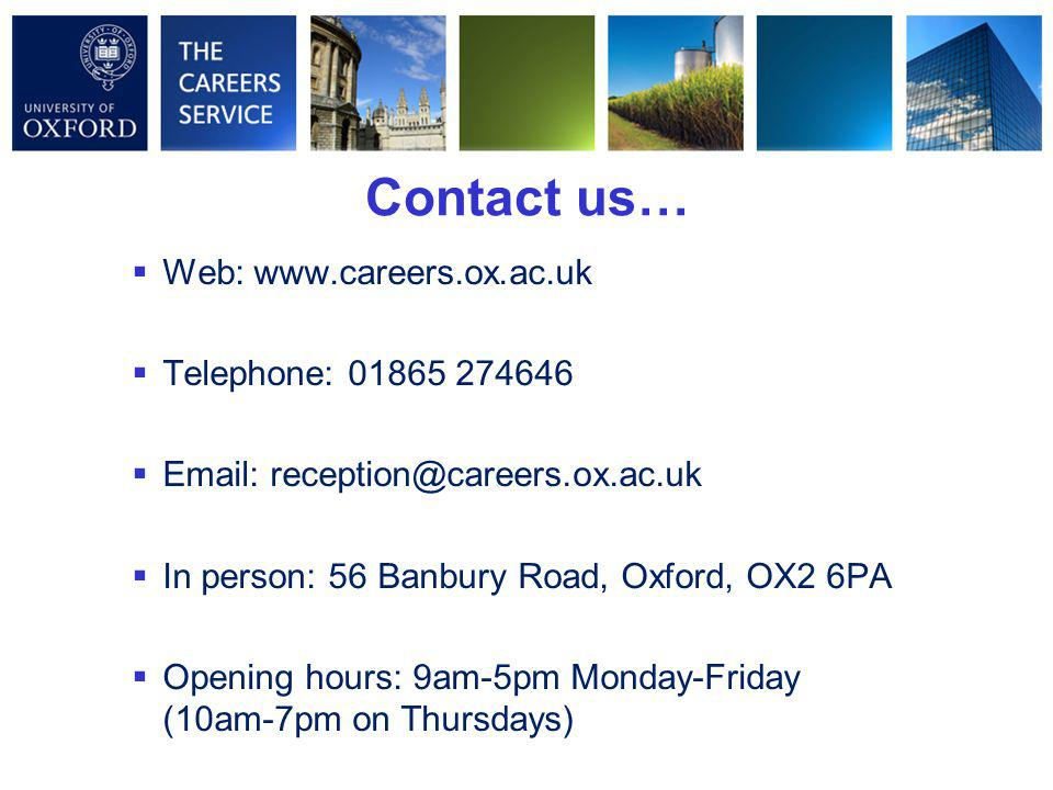 Contact us…  Web: www.careers.ox.ac.uk  Telephone: 01865 274646  Email: reception@careers.ox.ac.uk  In person: 56 Banbury Road, Oxford, OX2 6PA  Opening hours: 9am-5pm Monday-Friday (10am-7pm on Thursdays)
