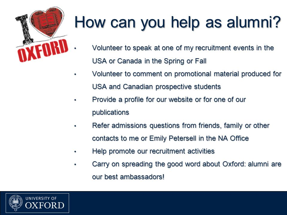 How can you help as alumni? Volunteer to speak at one of my recruitment events in the USA or Canada in the Spring or Fall Volunteer to speak at one of