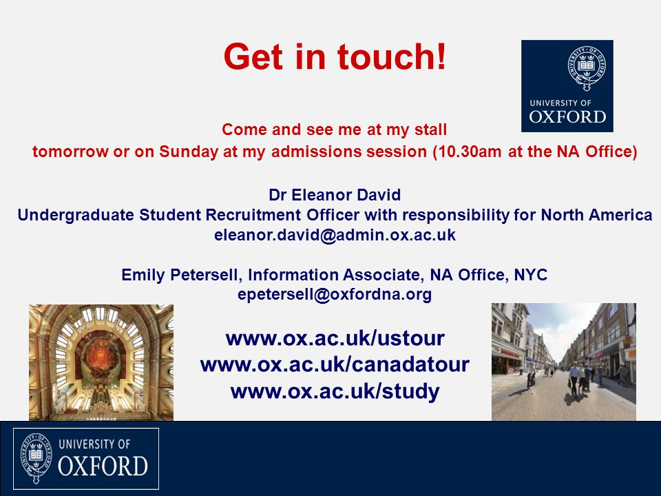 Get in touch! Come and see me at my stall tomorrow or on Sunday at my admissions session (10.30am at the NA Office) Dr Eleanor David Undergraduate Stu