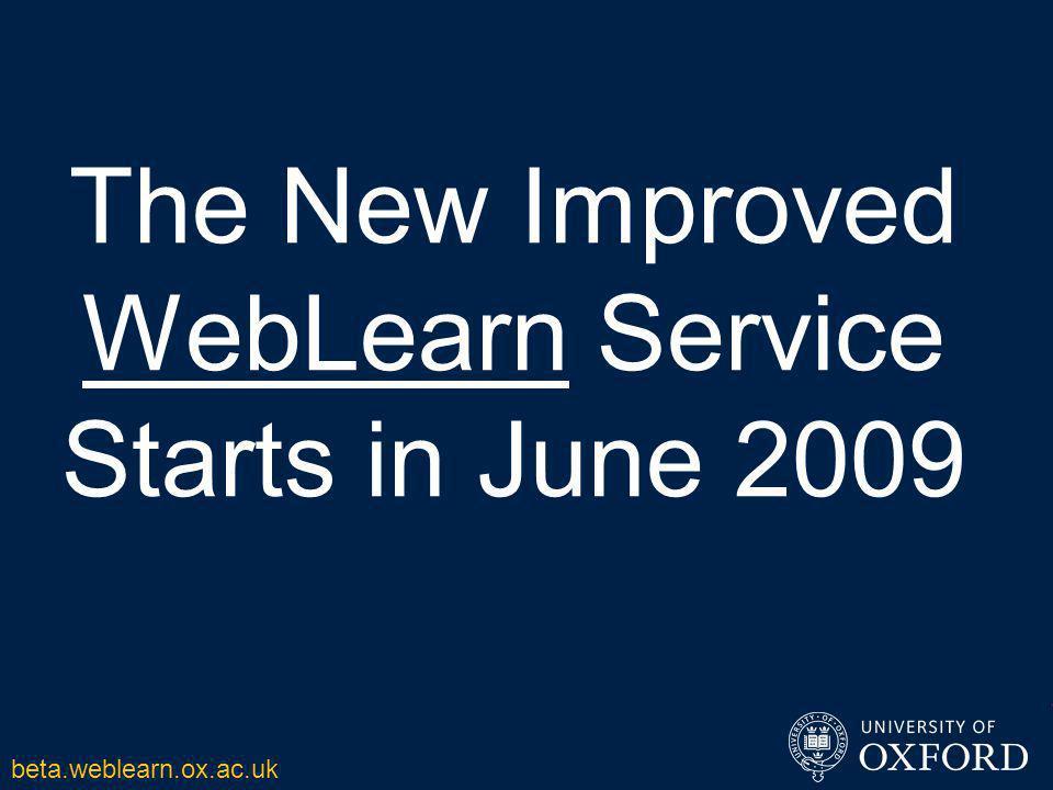 The New Improved WebLearn Service Starts in June 2009 beta.weblearn.ox.ac.uk
