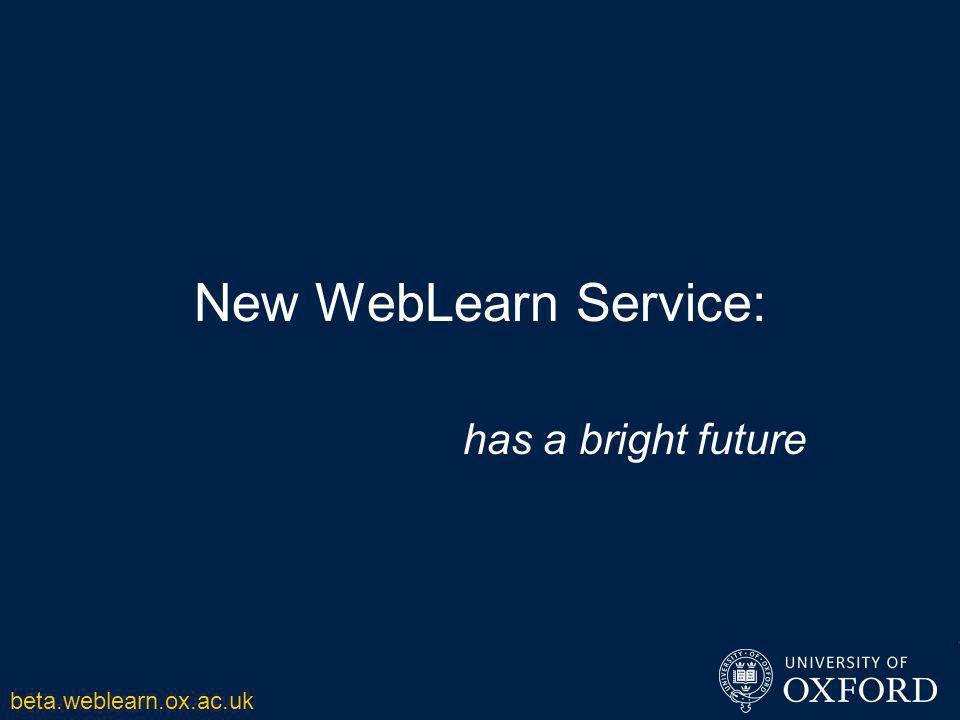 New WebLearn Service: has a bright future beta.weblearn.ox.ac.uk