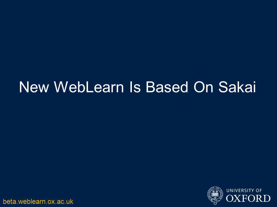 New WebLearn Is Based On Sakai beta.weblearn.ox.ac.uk