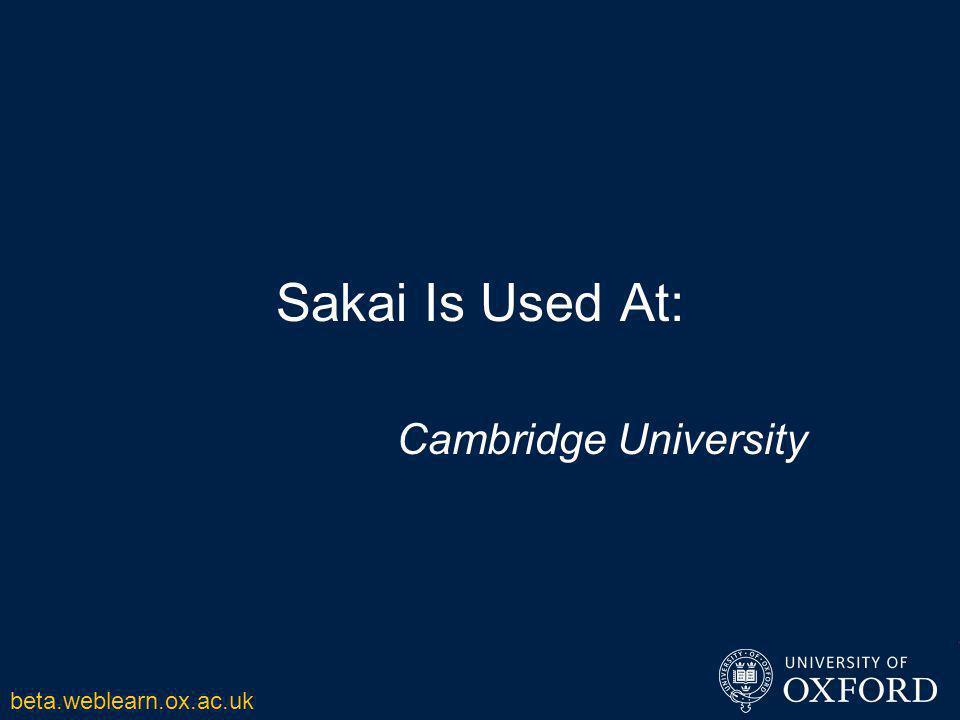 Sakai Is Used At: Cambridge University beta.weblearn.ox.ac.uk