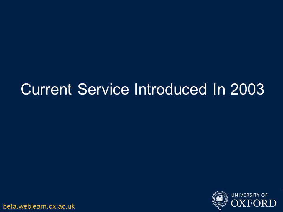 Current Service Introduced In 2003 beta.weblearn.ox.ac.uk