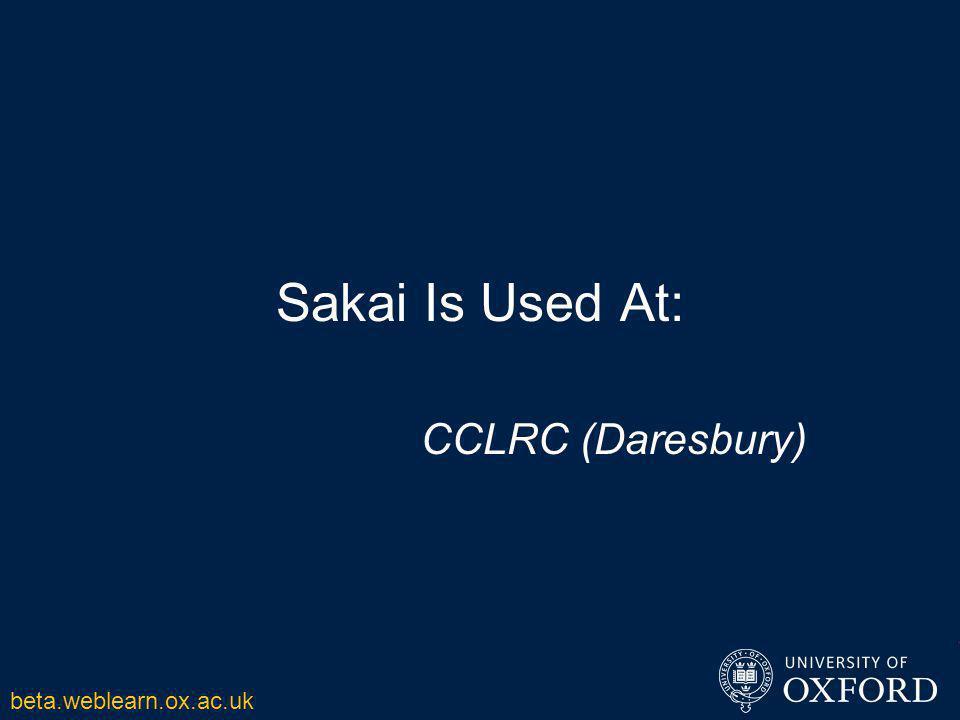 Sakai Is Used At: CCLRC (Daresbury) beta.weblearn.ox.ac.uk