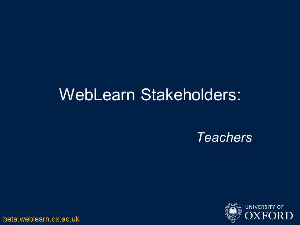 WebLearn Stakeholders: Teachers beta.weblearn.ox.ac.uk