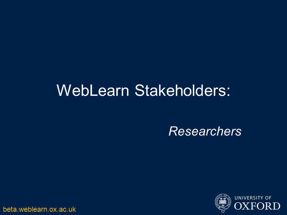 WebLearn Stakeholders: Researchers beta.weblearn.ox.ac.uk